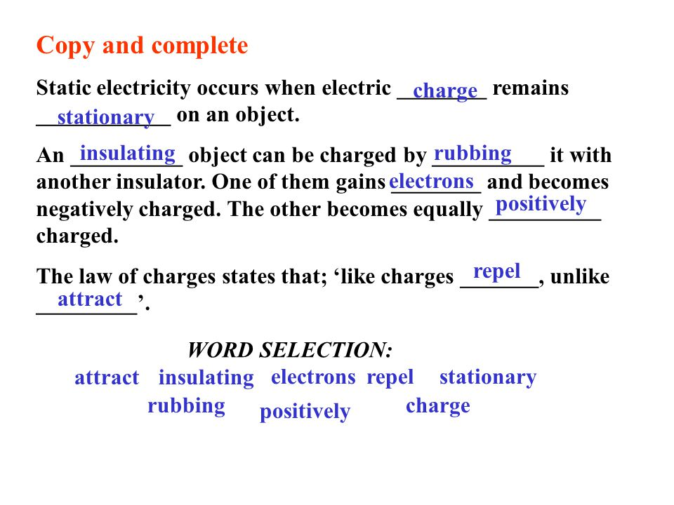 Copy and complete Static electricity occurs when electric ________ remains ____________ on an object.
