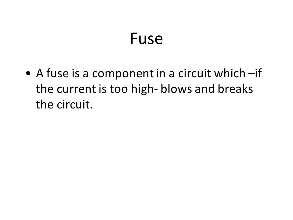 Fuse A fuse is a component in a circuit which –if the current is too high- blows and breaks the circuit.