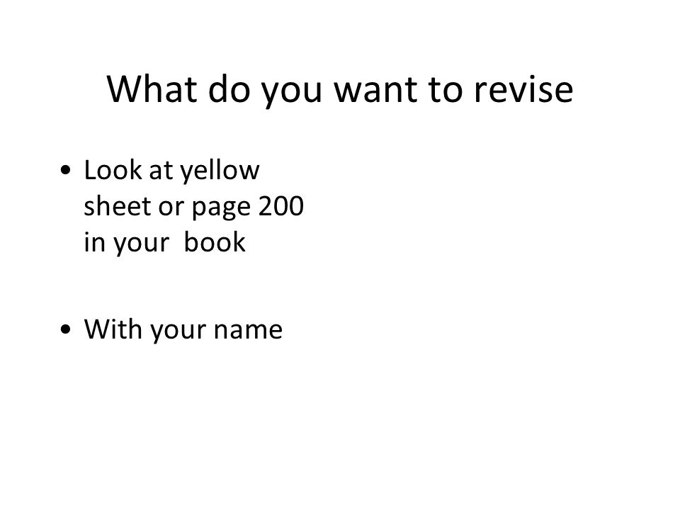 What do you want to revise Look at yellow sheet or page 200 in your book With your name