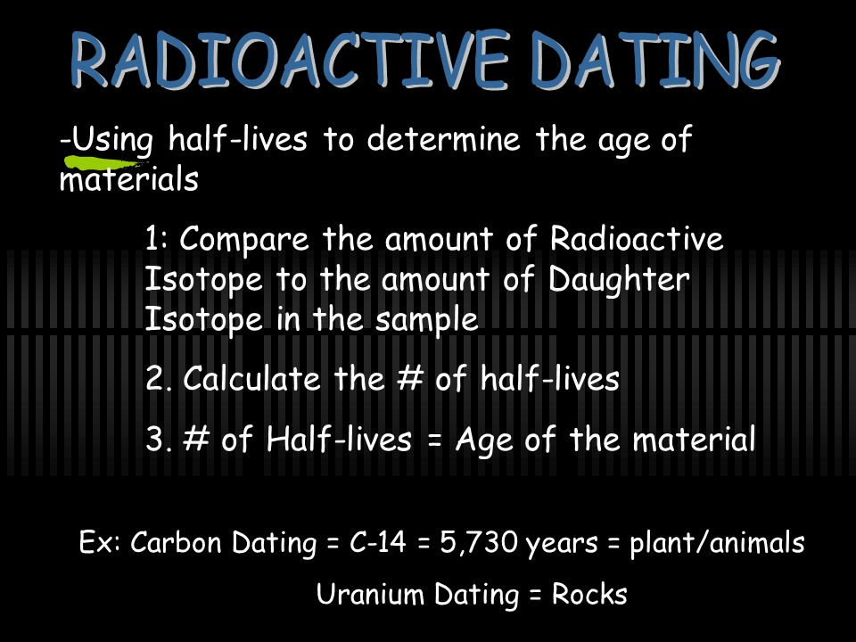 -Using half-lives to determine the age of materials 1: Compare the amount of Radioactive Isotope to the amount of Daughter Isotope in the sample 2.