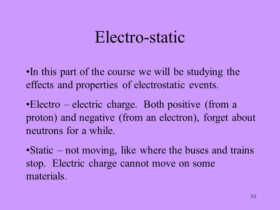 10 Electro-static In this part of the course we will be studying the effects and properties of electrostatic events. Electro – electric charge. Both p
