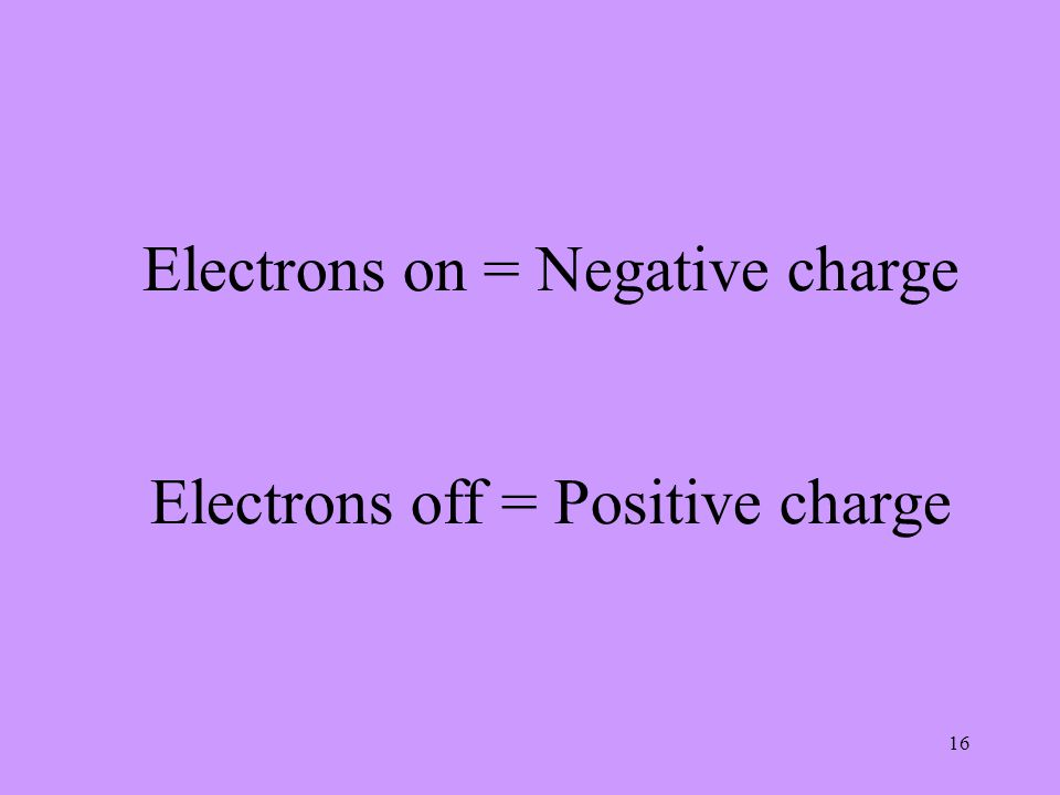 16 Electrons on = Negative charge Electrons off = Positive charge