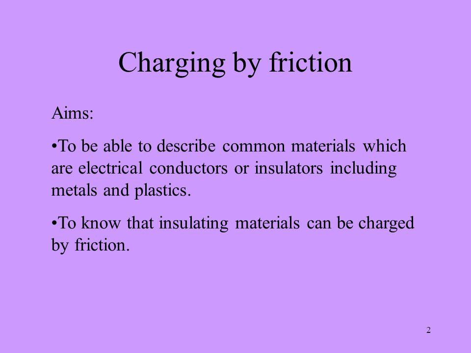2 Charging by friction Aims: To be able to describe common materials which are electrical conductors or insulators including metals and plastics.