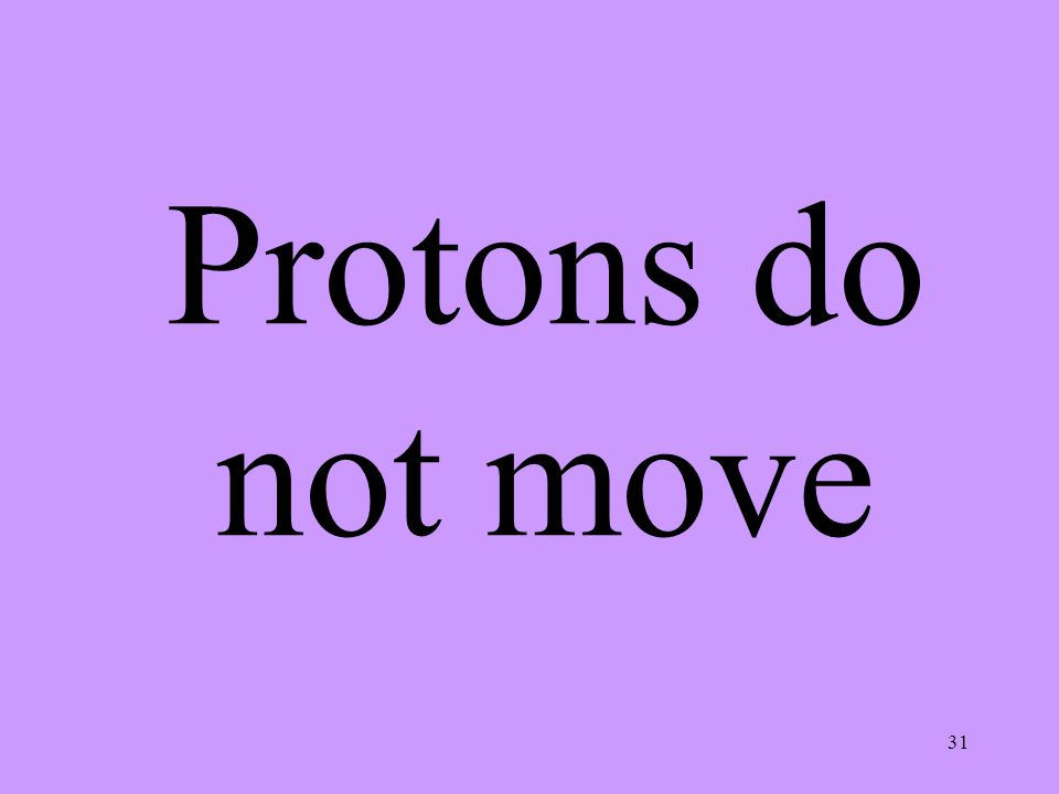 31 Protons do not move