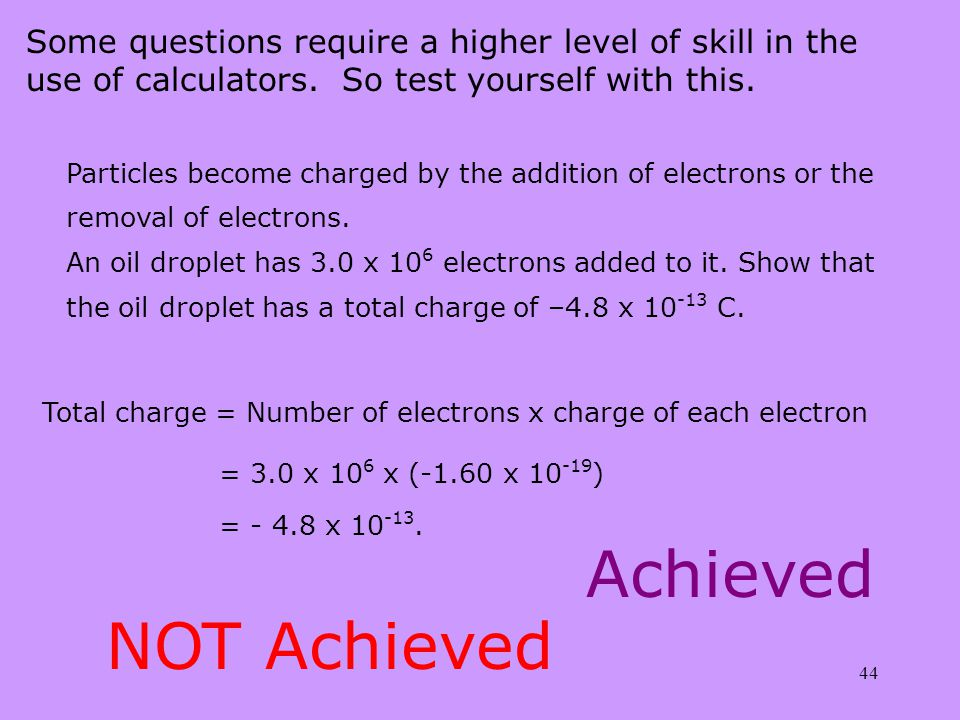 44 Some questions require a higher level of skill in the use of calculators. So test yourself with this. Particles become charged by the addition of e