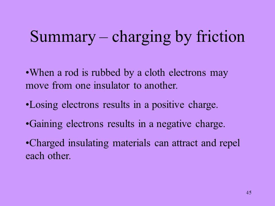 45 Summary – charging by friction When a rod is rubbed by a cloth electrons may move from one insulator to another. Losing electrons results in a posi