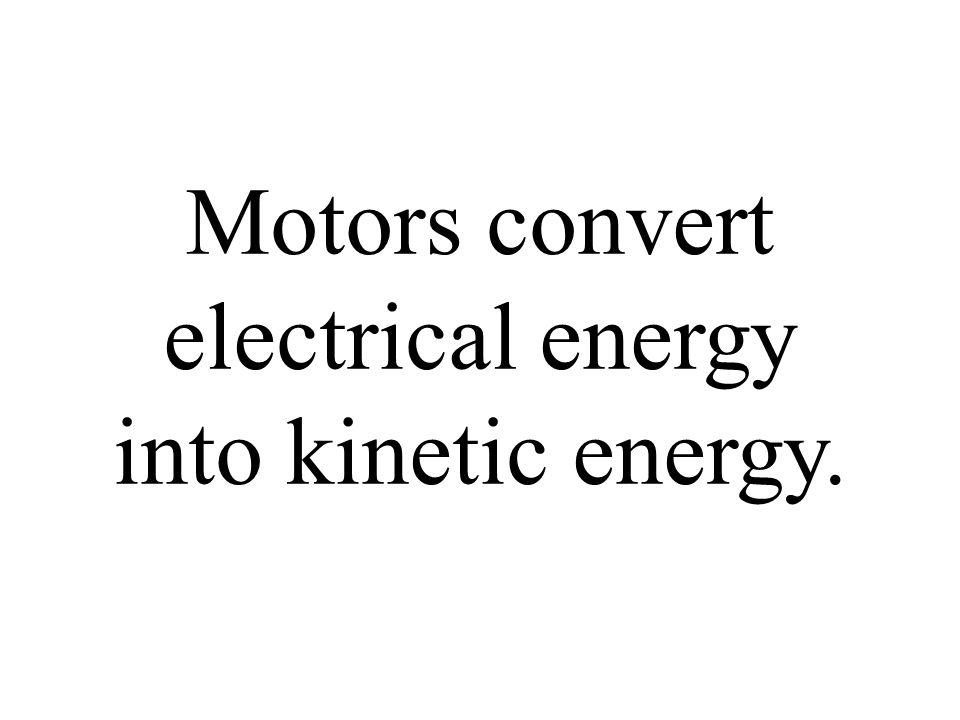 Motors convert electrical energy into kinetic energy.