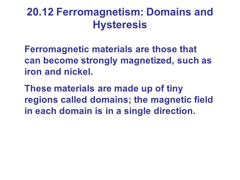 20.12 Ferromagnetism: Domains and Hysteresis Ferromagnetic materials are those that can become strongly magnetized, such as iron and nickel.