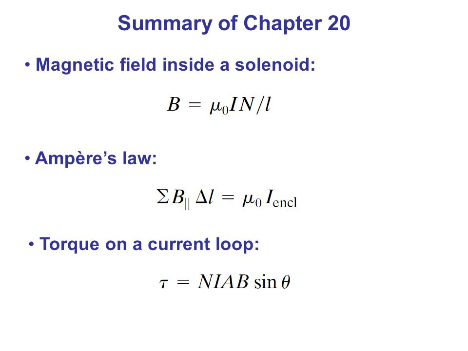 Summary of Chapter 20 Magnetic field inside a solenoid: Ampère's law: Torque on a current loop: