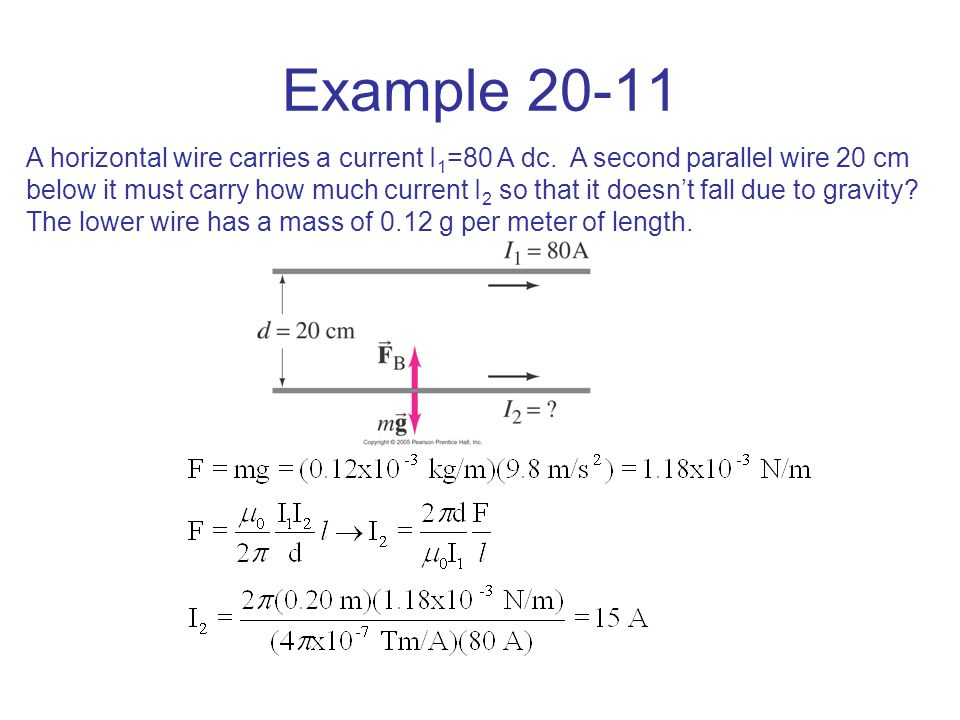 Example 20-11 A horizontal wire carries a current I 1 =80 A dc. A second parallel wire 20 cm below it must carry how much current I 2 so that it doesn