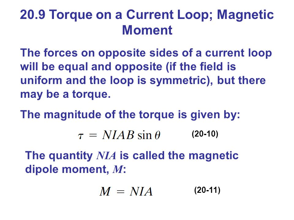 20.9 Torque on a Current Loop; Magnetic Moment The forces on opposite sides of a current loop will be equal and opposite (if the field is uniform and the loop is symmetric), but there may be a torque.