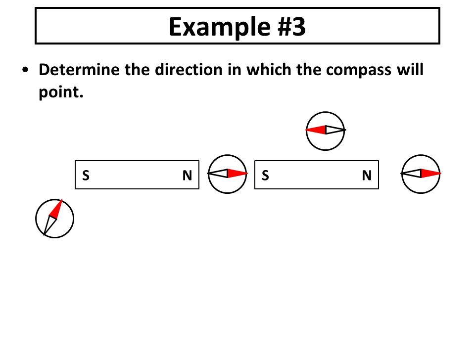 Determine the direction in which the compass will point. Example #3 S N