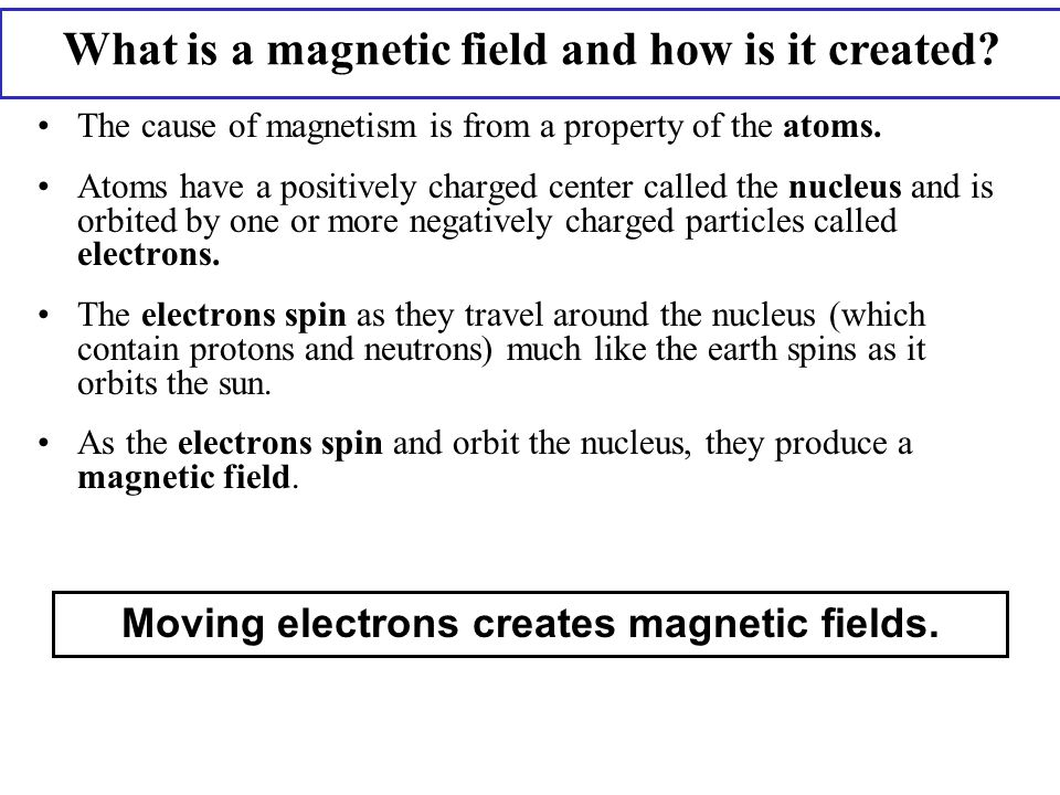 Not all atoms have magnetic fields All the electrons produce a magnetic field as they spin and orbit the nucleus; however, in some atoms, two electrons spinning and orbiting in opposite directions pair up and the net magnetic field of the atom is zero.
