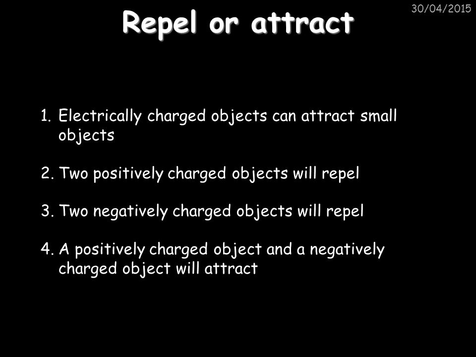 Repel or attract 30/04/2015 1.Electrically charged objects can attract small objects 2.Two positively charged objects will repel 3.Two negatively charged objects will repel 4.A positively charged object and a negatively charged object will attract