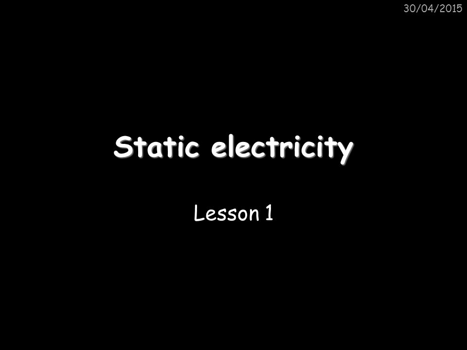 Static electricity Lesson 1 30/04/2015