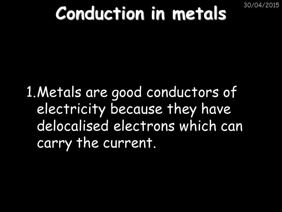 Conduction in metals 30/04/2015 1.Metals are good conductors of electricity because they have delocalised electrons which can carry the current.