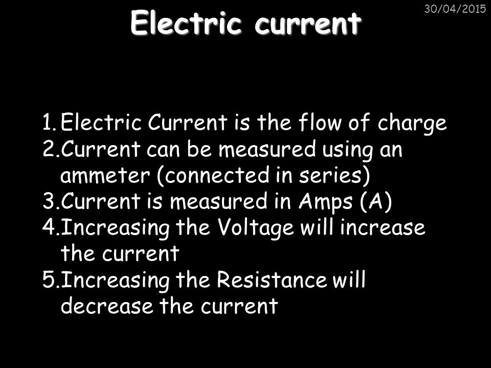 Electric current 30/04/2015 1.Electric Current is the flow of charge 2.Current can be measured using an ammeter (connected in series) 3.Current is measured in Amps (A) 4.Increasing the Voltage will increase the current 5.Increasing the Resistance will decrease the current