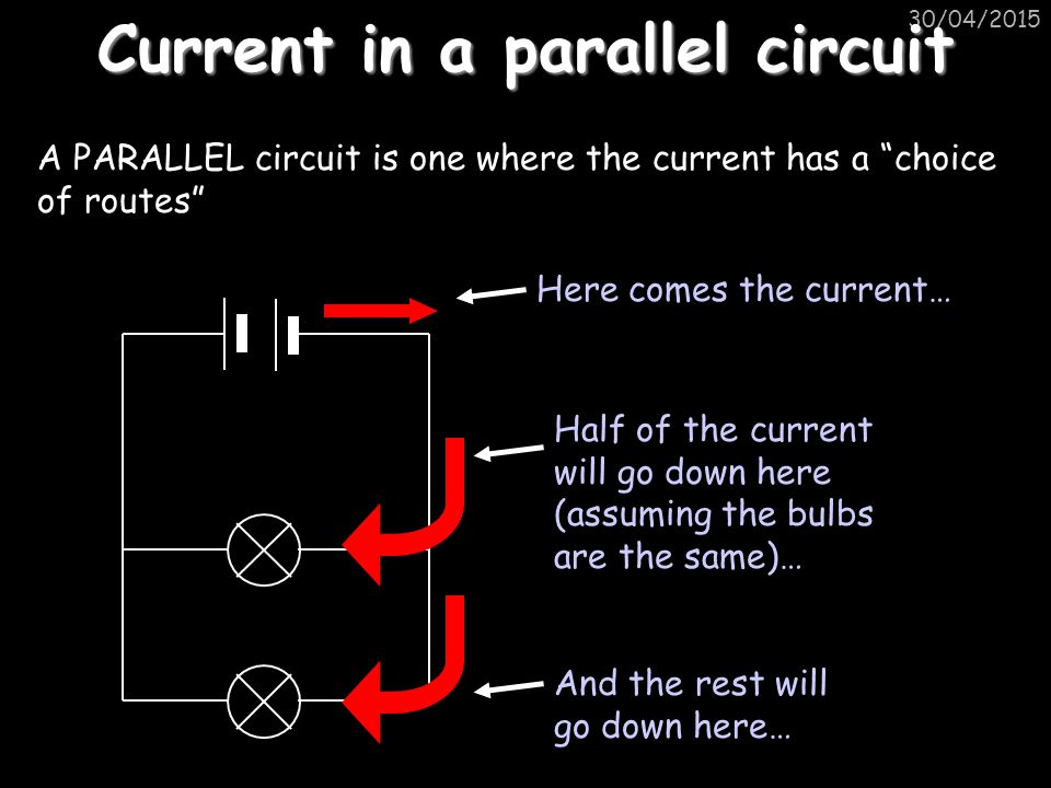 """30/04/2015 Current in a parallel circuit A PARALLEL circuit is one where the current has a """"choice of routes"""" Here comes the current… And the rest wil"""