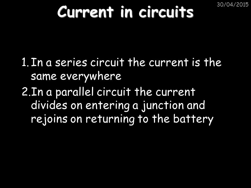 Current in circuits 1.In a series circuit the current is the same everywhere 2.In a parallel circuit the current divides on entering a junction and re