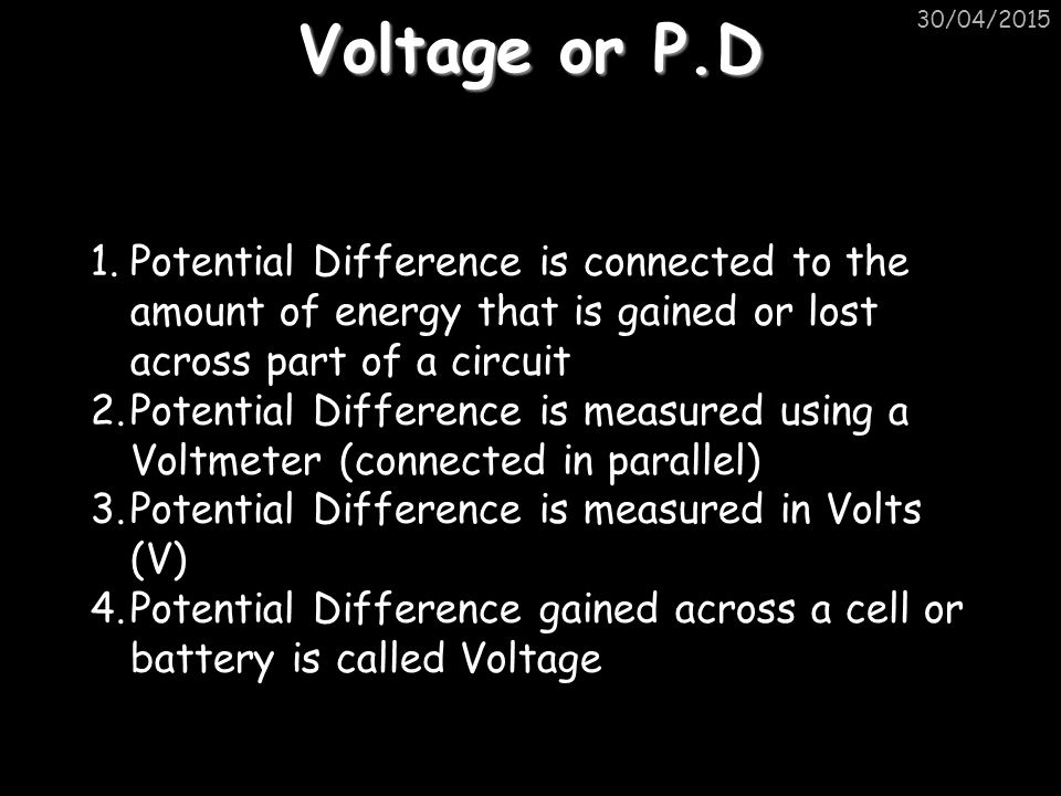 Voltage or P.D 30/04/2015 1.Potential Difference is connected to the amount of energy that is gained or lost across part of a circuit 2.Potential Difference is measured using a Voltmeter (connected in parallel) 3.Potential Difference is measured in Volts (V) 4.Potential Difference gained across a cell or battery is called Voltage