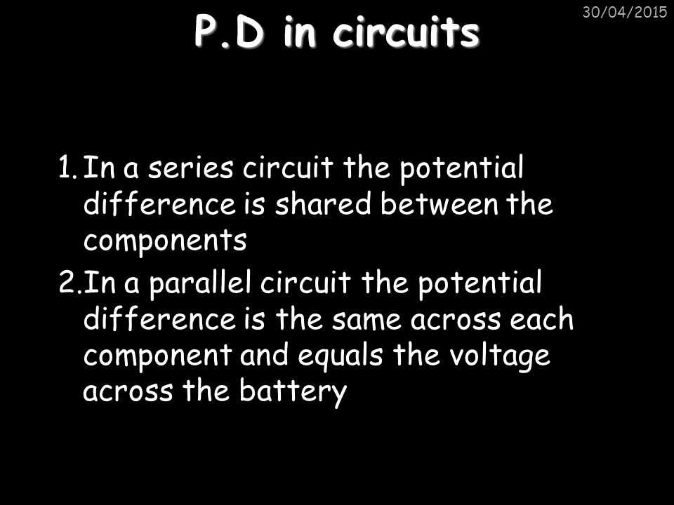 P.D in circuits 1.In a series circuit the potential difference is shared between the components 2.In a parallel circuit the potential difference is the same across each component and equals the voltage across the battery 30/04/2015