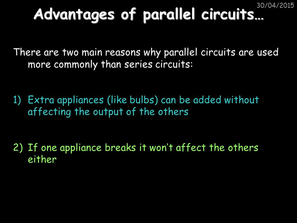 Advantages of parallel circuits… There are two main reasons why parallel circuits are used more commonly than series circuits: 1)Extra appliances (like bulbs) can be added without affecting the output of the others 2)If one appliance breaks it won't affect the others either