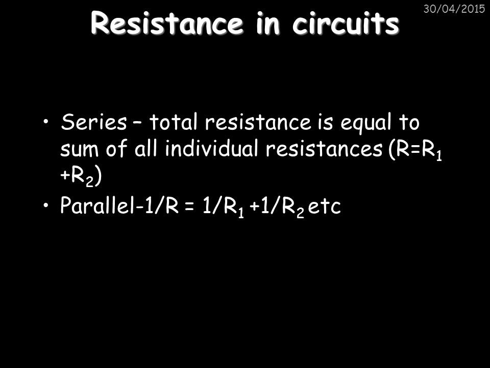 Resistance in circuits Series – total resistance is equal to sum of all individual resistances (R=R 1 +R 2 ) Parallel-1/R = 1/R 1 +1/R 2 etc 30/04/2015