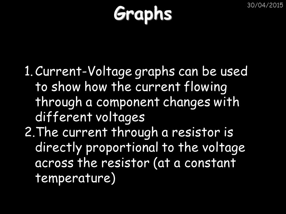 Graphs 1.Current-Voltage graphs can be used to show how the current flowing through a component changes with different voltages 2.The current through a resistor is directly proportional to the voltage across the resistor (at a constant temperature)
