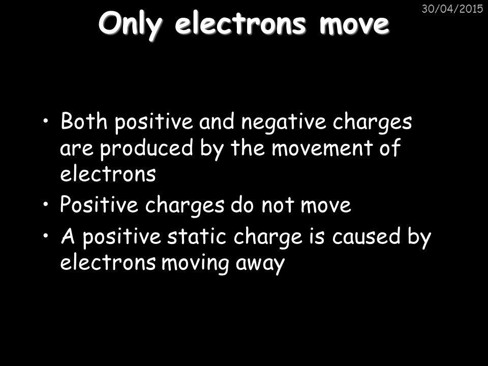 Only electrons move Both positive and negative charges are produced by the movement of electrons Positive charges do not move A positive static charge is caused by electrons moving away 30/04/2015
