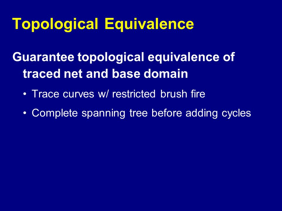 Topological Equivalence Guarantee topological equivalence of traced net and base domain Trace curves w/ restricted brush fire Complete spanning tree b