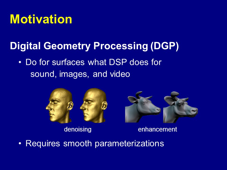 Motivation Digital Geometry Processing (DGP) Do for surfaces what DSP does for sound, images, and video Requires smooth parameterizations denoisingenhancement