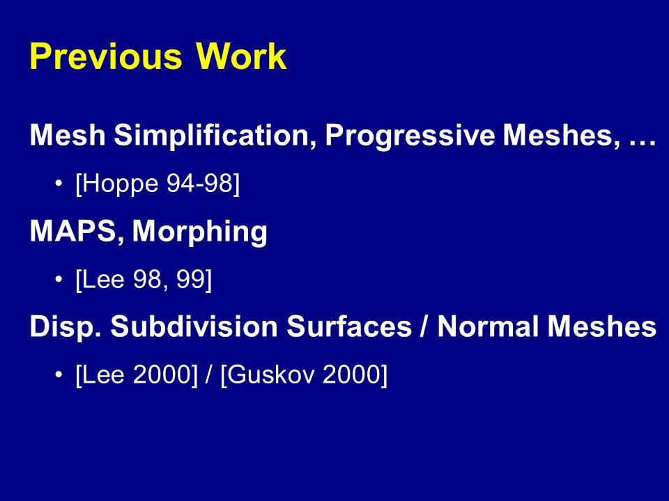 Previous Work Mesh Simplification, Progressive Meshes, … [Hoppe 94-98] MAPS, Morphing [Lee 98, 99] Disp.