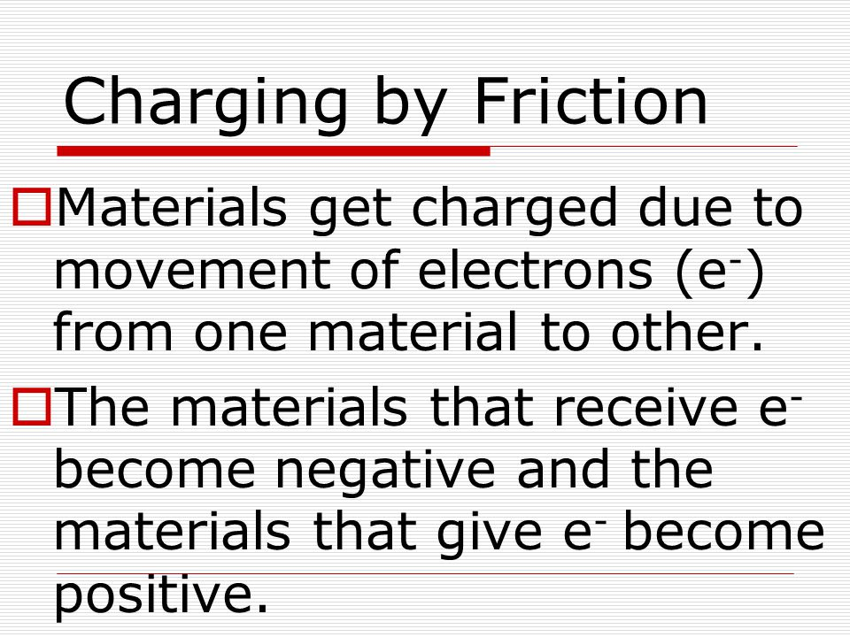 Charging by Friction  Materials get charged due to movement of electrons (e - ) from one material to other.  The materials that receive e - become n