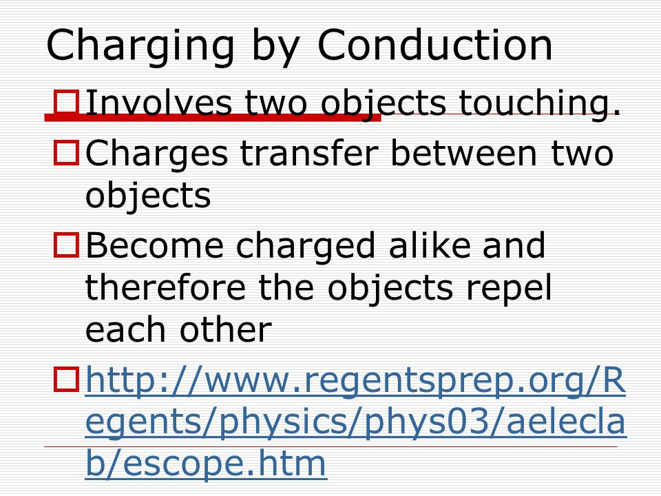 Charging by Conduction  Involves two objects touching.  Charges transfer between two objects  Become charged alike and therefore the objects repel