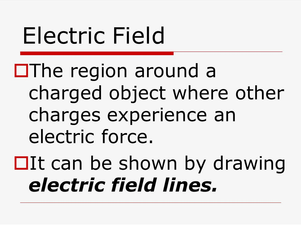 Electric Field  The region around a charged object where other charges experience an electric force.  It can be shown by drawing electric field line
