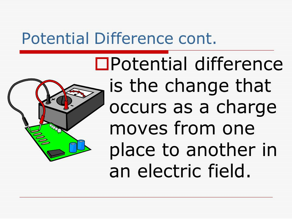 Potential Difference cont.  Potential difference is the change that occurs as a charge moves from one place to another in an electric field.