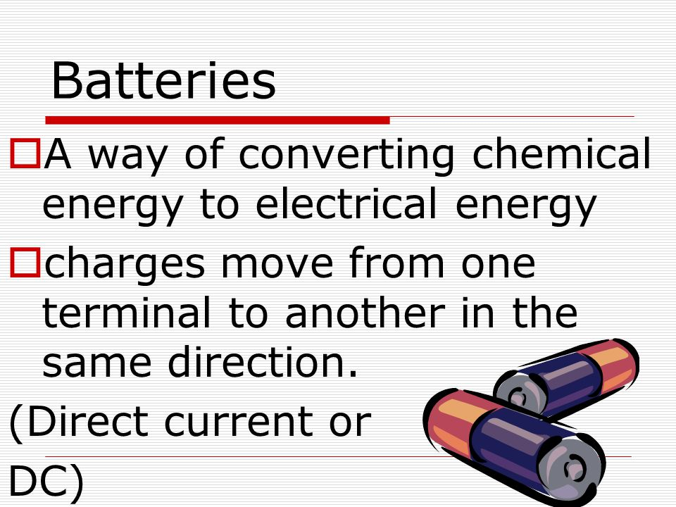 Batteries  A way of converting chemical energy to electrical energy  charges move from one terminal to another in the same direction. (Direct curren