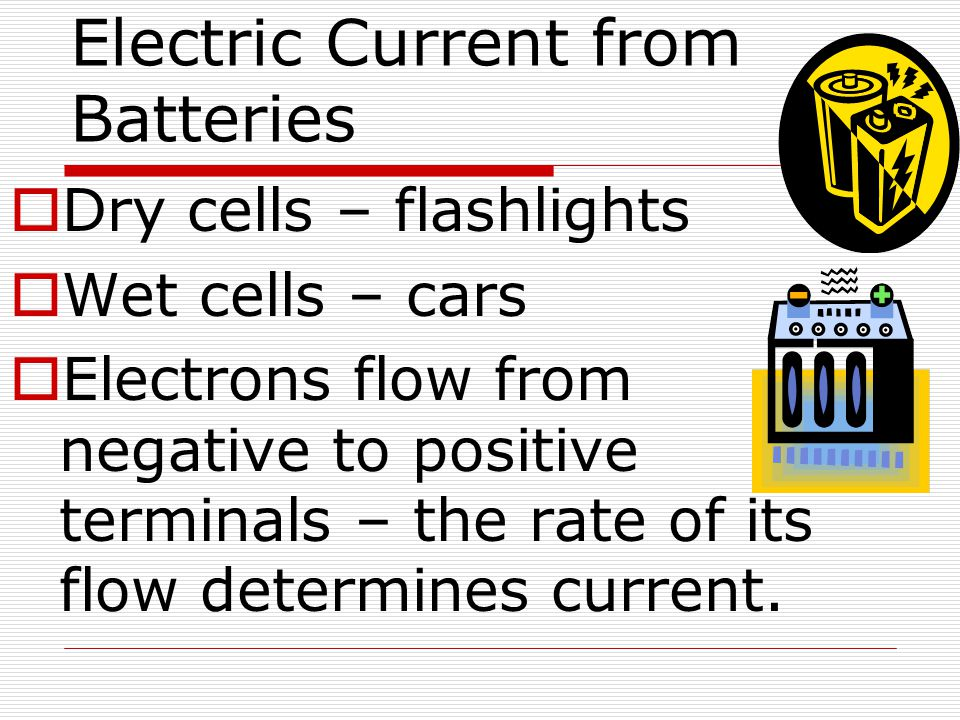 Electric Current from Batteries  Dry cells – flashlights  Wet cells – cars  Electrons flow from negative to positive terminals – the rate of its fl