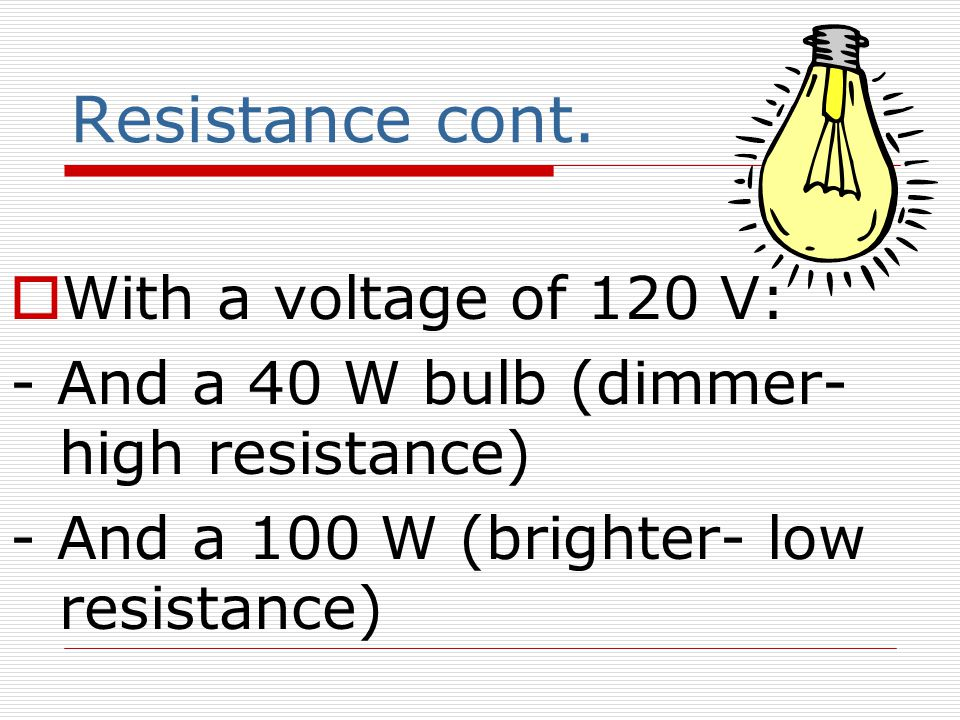 Resistance cont.  With a voltage of 120 V: - And a 40 W bulb (dimmer- high resistance) - And a 100 W (brighter- low resistance)