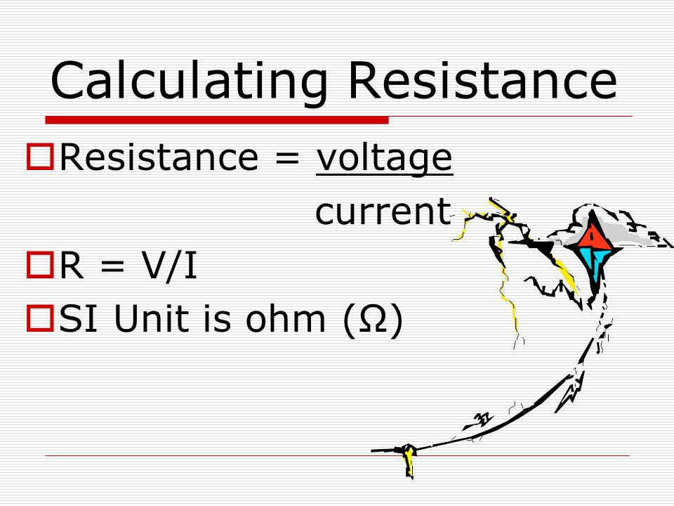 Calculating Resistance  Resistance = voltage current  R = V/I  SI Unit is ohm (Ω)