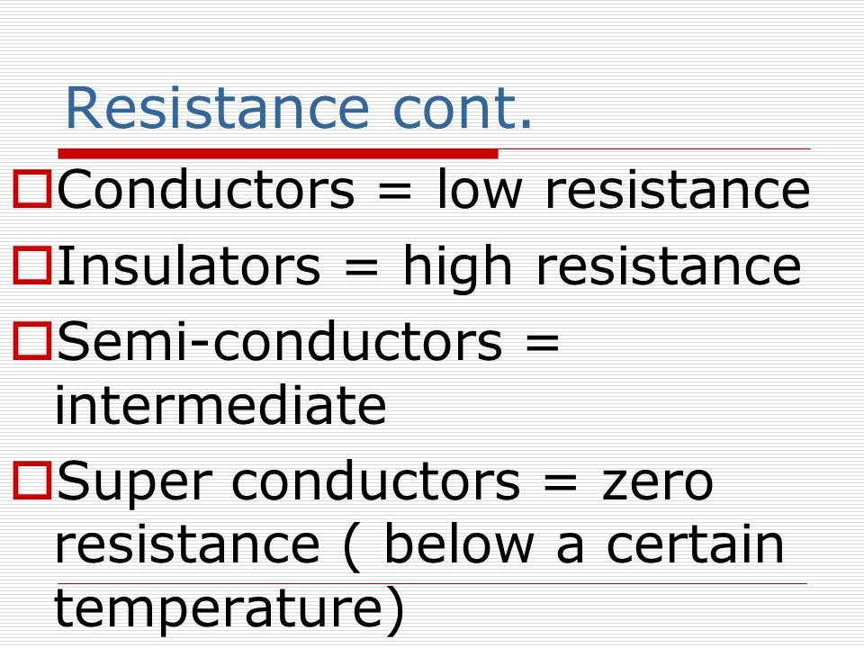 Resistance cont.  Conductors = low resistance  Insulators = high resistance  Semi-conductors = intermediate  Super conductors = zero resistance (