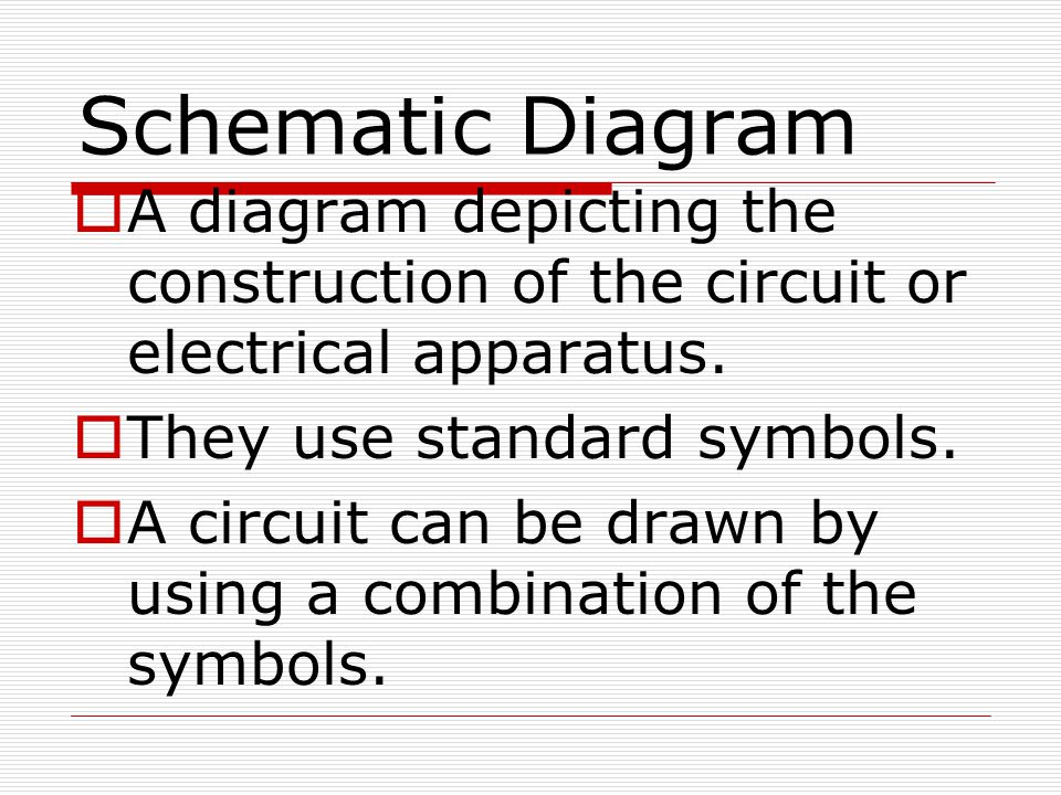 Schematic Diagram  A diagram depicting the construction of the circuit or electrical apparatus.  They use standard symbols.  A circuit can be drawn