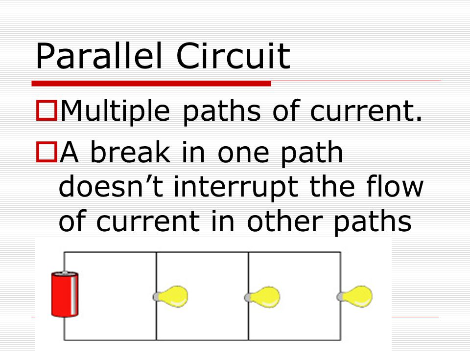 Parallel Circuit  Multiple paths of current.  A break in one path doesn't interrupt the flow of current in other paths