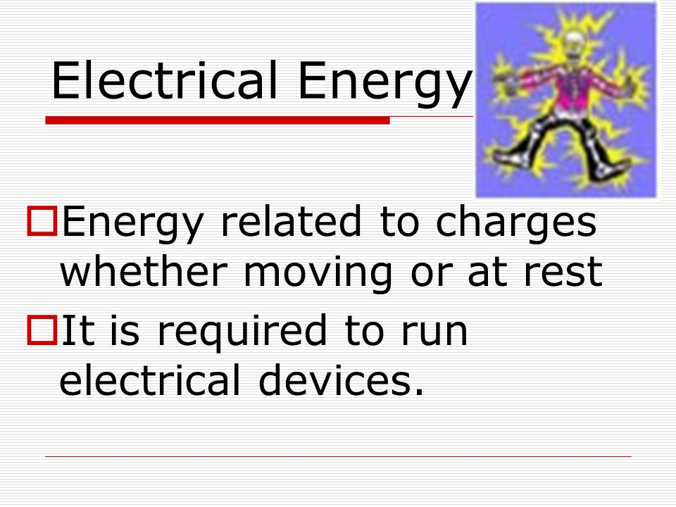 Electrical Energy  Energy related to charges whether moving or at rest  It is required to run electrical devices.