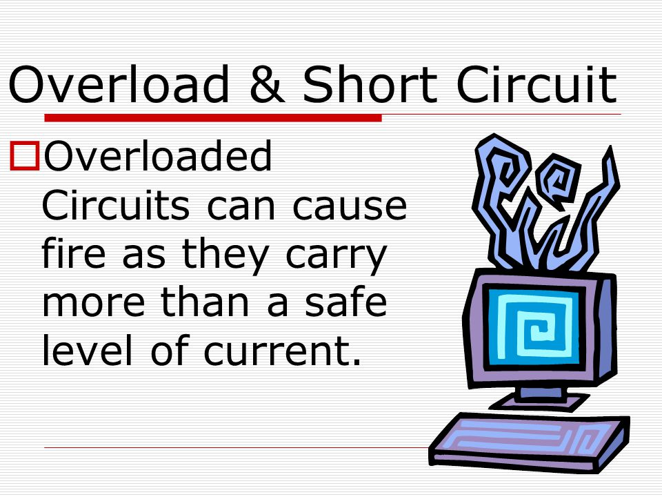 Overload & Short Circuit  Overloaded Circuits can cause fire as they carry more than a safe level of current.