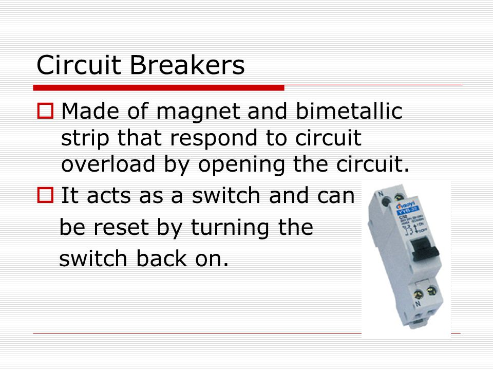 Circuit Breakers  Made of magnet and bimetallic strip that respond to circuit overload by opening the circuit.  It acts as a switch and can be reset