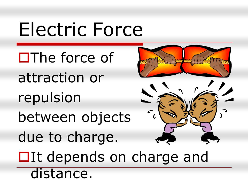 Electric Force  The force of attraction or repulsion between objects due to charge.  It depends on charge and distance.