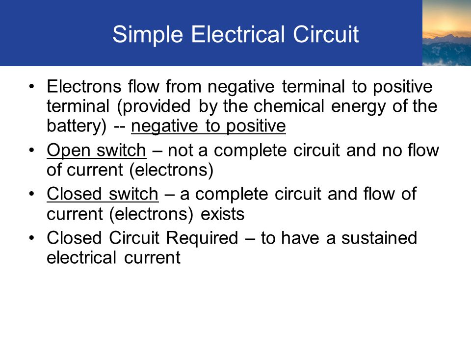 Simple Electrical Circuit Electrons flow from negative terminal to positive terminal (provided by the chemical energy of the battery) -- negative to positive Open switch – not a complete circuit and no flow of current (electrons) Closed switch – a complete circuit and flow of current (electrons) exists Closed Circuit Required – to have a sustained electrical current Section 8.2