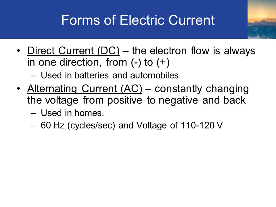 Forms of Electric Current Direct Current (DC) – the electron flow is always in one direction, from (-) to (+) –Used in batteries and automobiles Alternating Current (AC) – constantly changing the voltage from positive to negative and back –Used in homes.