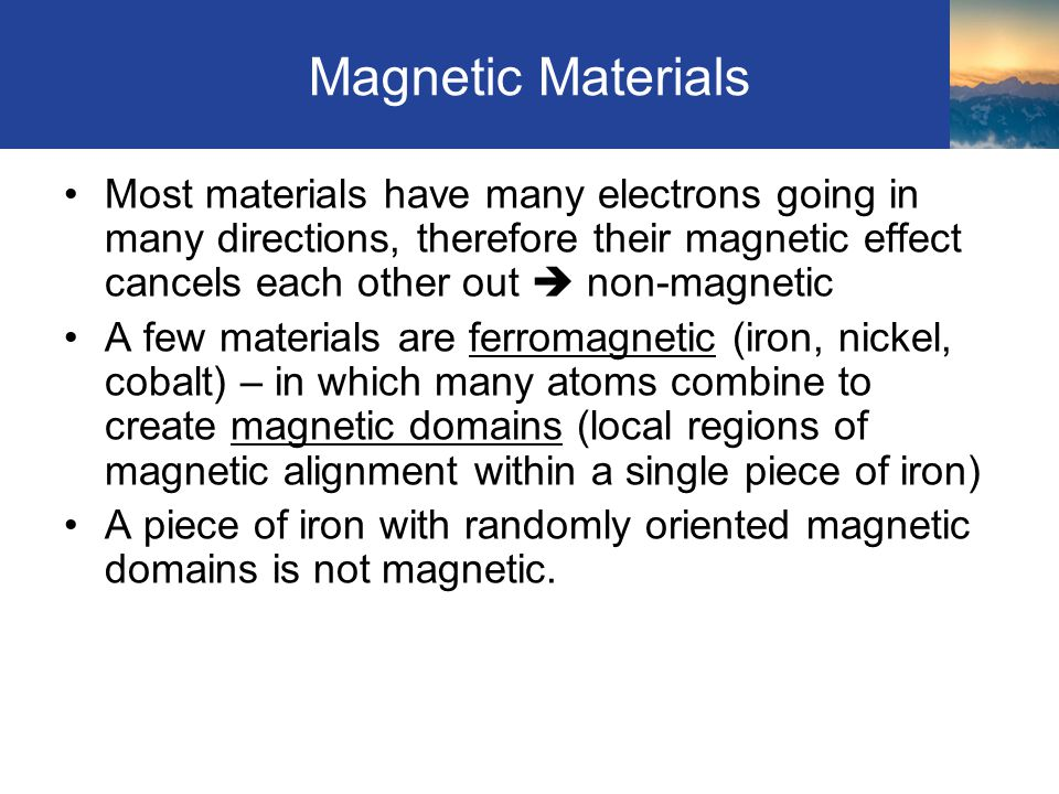 Magnetic Materials Most materials have many electrons going in many directions, therefore their magnetic effect cancels each other out  non-magnetic A few materials are ferromagnetic (iron, nickel, cobalt) – in which many atoms combine to create magnetic domains (local regions of magnetic alignment within a single piece of iron) A piece of iron with randomly oriented magnetic domains is not magnetic.